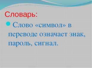 Словарь: Слово «символ» в переводе означает знак, пароль, сигнал.