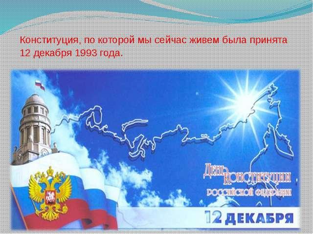 Конституция, по которой мы сейчас живем была принята 12 декабря 1993 года.