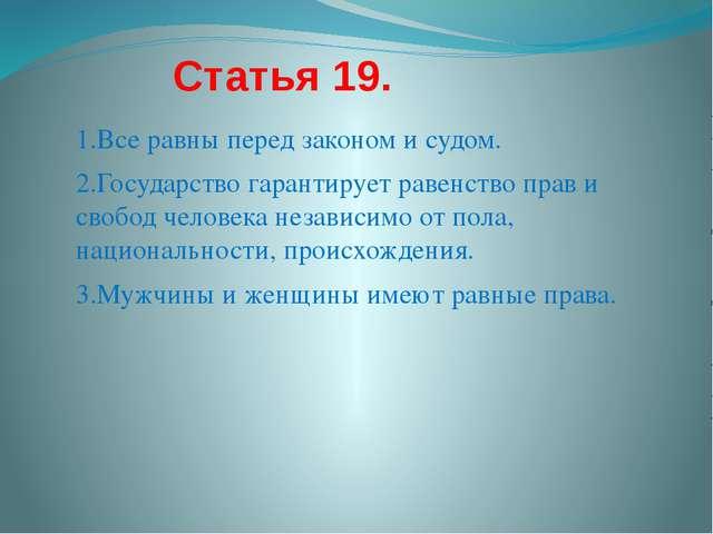 Статья 19. 1.Все равны перед законом и судом. 2.Государство гарантирует раве...