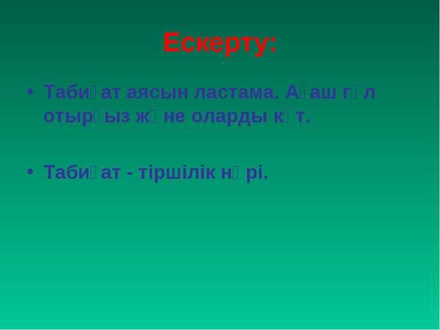 Ескерту: Табиғат аясын ластама. Ағаш гүл отырғыз және оларды күт. Табиғат - т...