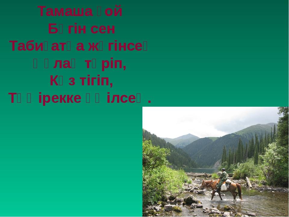 Тамаша ғой Бүгін сен Табиғатқа жүгінсең Құлақ түріп, Көз тігіп, Төңірекке үңі...