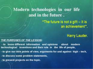 Modern technologies in our life and in the future . THE PURPOSES OF THE LESSO