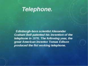 Telephone. Edinburgh-born scientist Alexander Graham Bell patented his invent