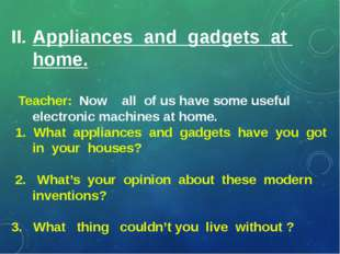 II. Appliances and gadgets at home. Teacher: Now all of us have some useful
