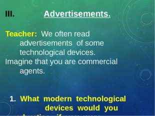 Advertisements. Teacher: We often read advertisements of some technological