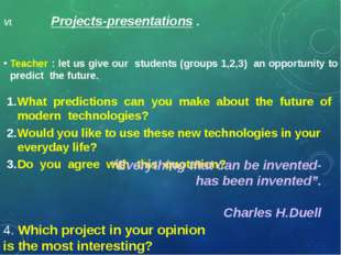 VI. Projects-presentations . Teacher : let us give our students (groups 1,2,3