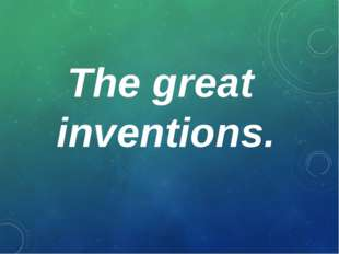 The great inventions.