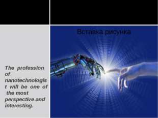 The profession of nanotechnologist will be one of the most perspective and in