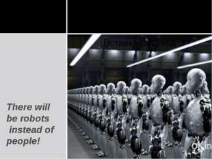 There will be robots instead of people!