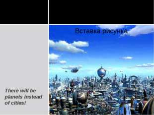There will be planets instead of cities!