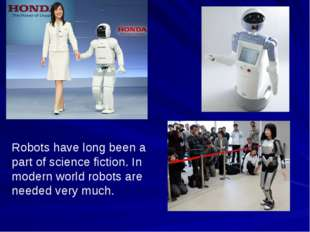 Robots have long been a part of science fiction. In modern world robots are n
