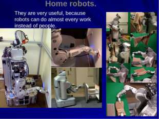 Home robots. They are very useful, because robots can do almost every work in