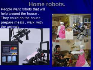 Home robots. . People want robots that will help around the house . They cou