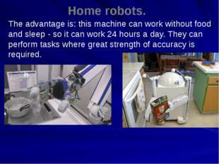 Home robots. The advantage is: this machine can work without food and sleep -