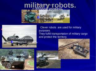 military robots. Clever robots are used for military purposes. They fulfill