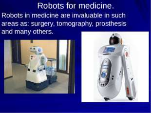 Robots for medicine. Robots in medicine are invaluable in such areas as: surg