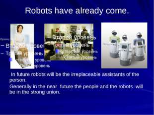 Robots have already come. In future robots will be the irreplaceable assistan