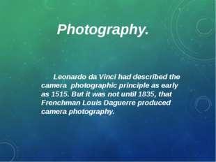 Photography. Leonardo da Vinci had described the camera photographic principl