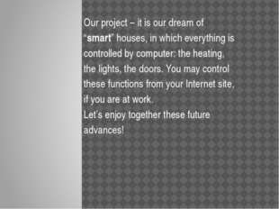 "Our project – it is our dream of ""smart"" houses, in which everything is cont"