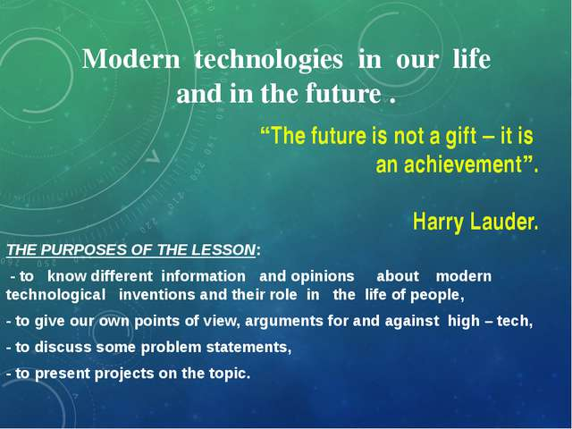 Modern technologies in our life and in the future . THE PURPOSES OF THE LESSO...