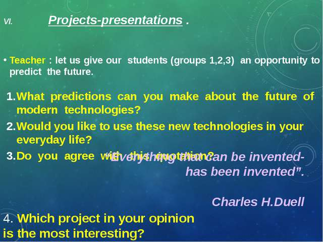 VI. Projects-presentations . Teacher : let us give our students (groups 1,2,3...