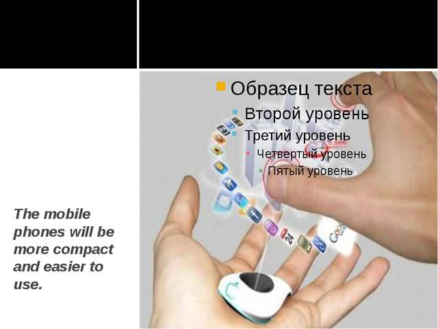 The mobile phones will be more compact and easier to use.