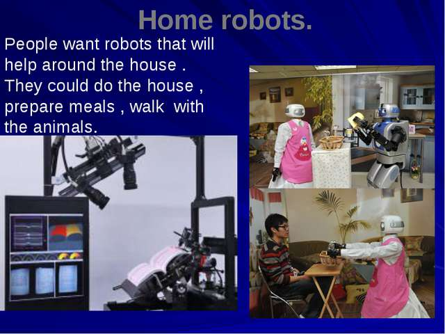 Home robots. . People want robots that will help around the house . They cou...