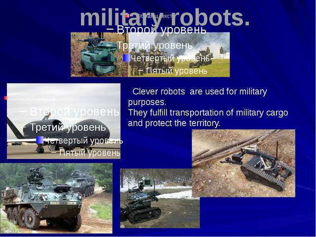 military robots. Clever robots are used for military purposes. They fulfill...