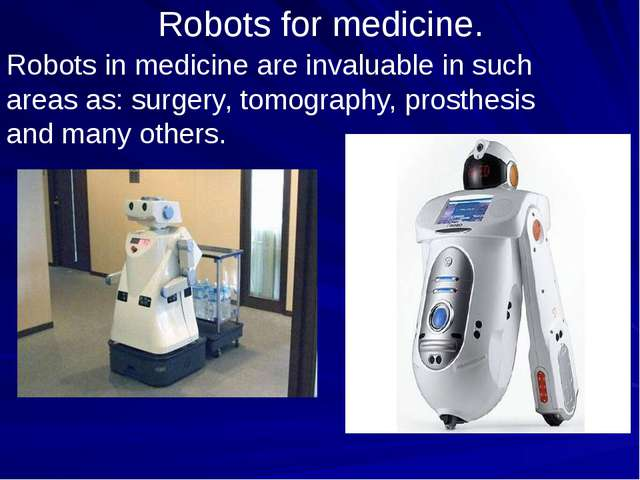 Robots for medicine. Robots in medicine are invaluable in such areas as: surg...