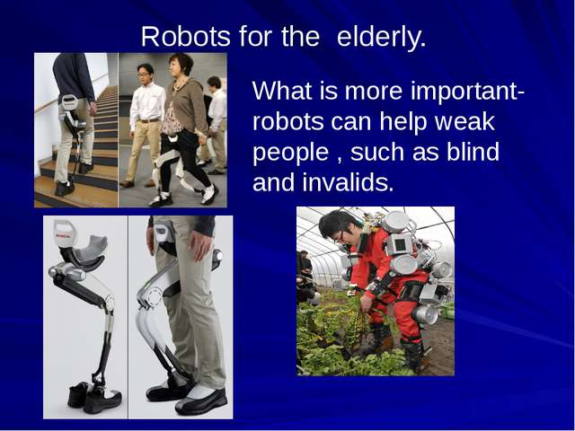 Robots for the elderly. What is more important- robots can help weak people ,...