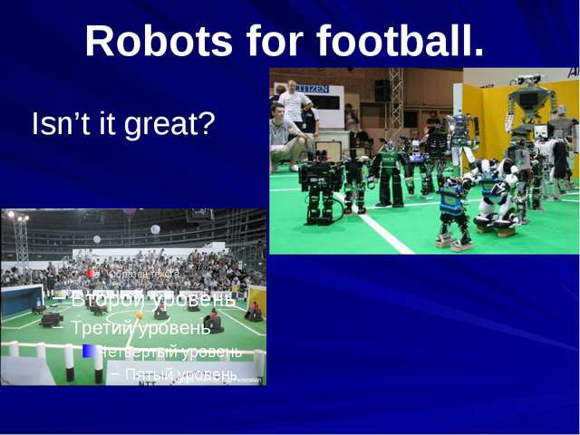 Isn't it great? Robots for football.