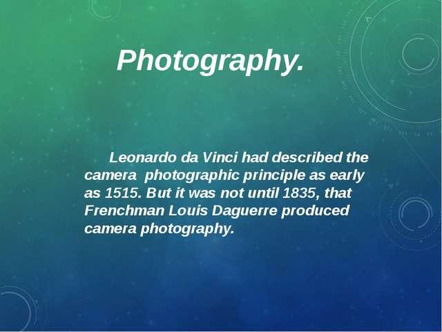 Photography. Leonardo da Vinci had described the camera photographic principl...