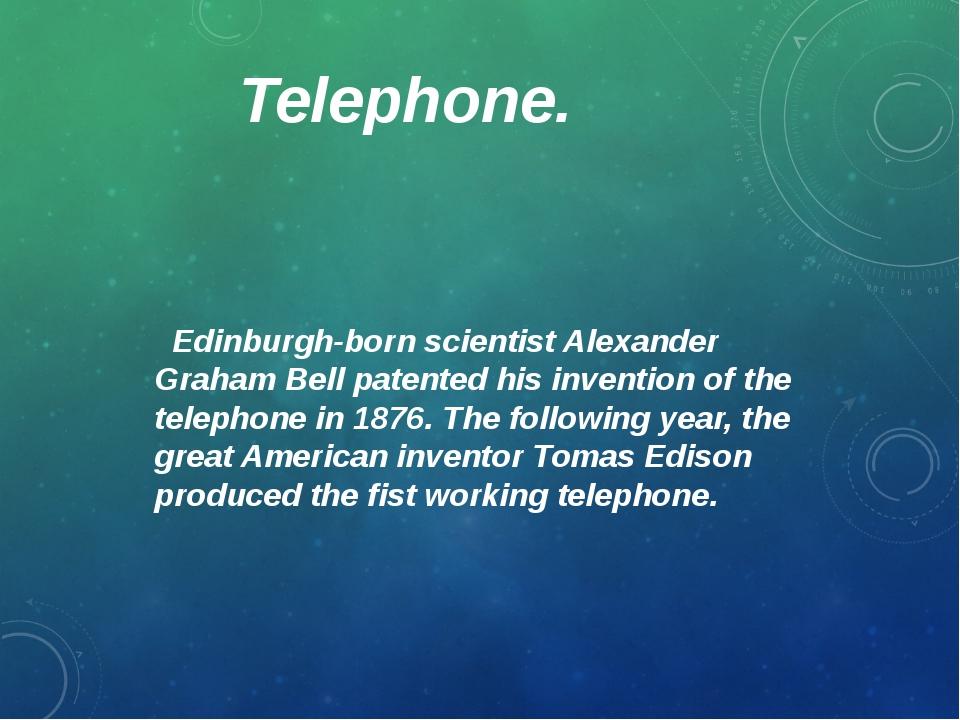 Telephone. Edinburgh-born scientist Alexander Graham Bell patented his invent...