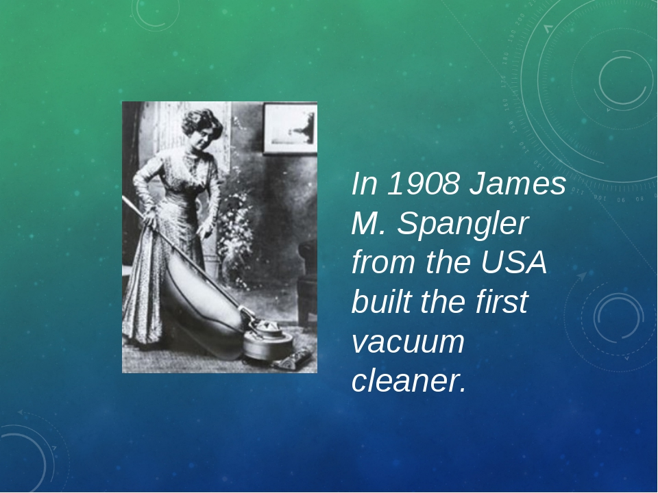 In 1908 James M. Spangler from the USA built the first vacuum cleaner.