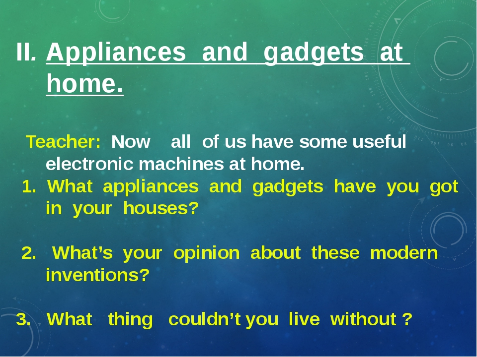 II. Appliances and gadgets at home. Teacher: Now all of us have some useful...