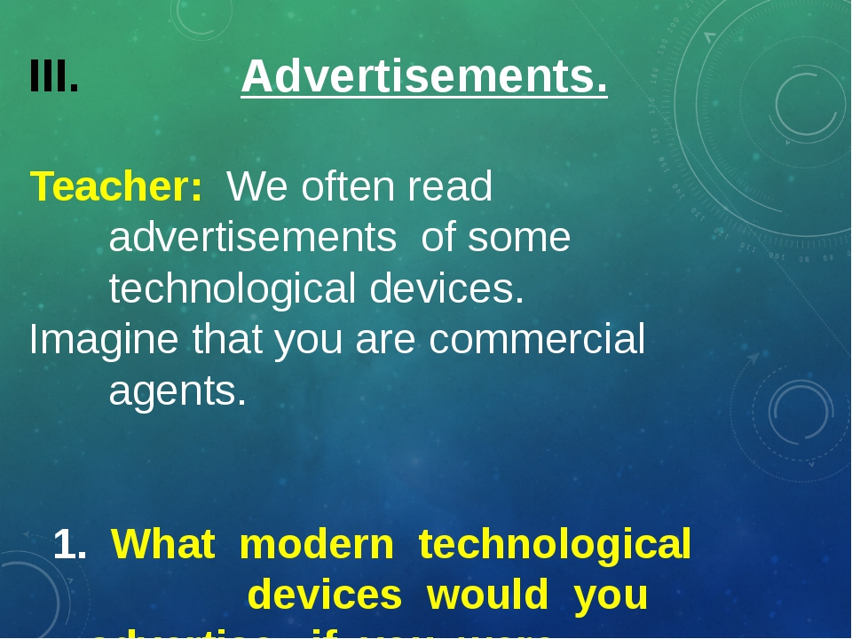 Advertisements. Teacher: We often read advertisements of some technological...