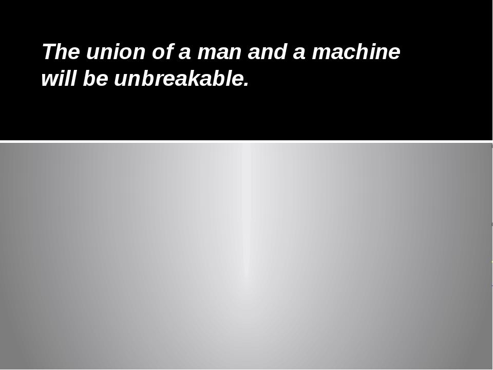 The union of a man and a machine will be unbreakable.