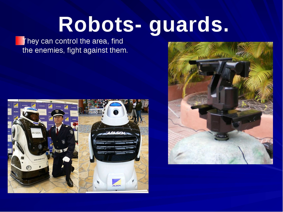 They can control the area, find the enemies, fight against them. Robots- guar...
