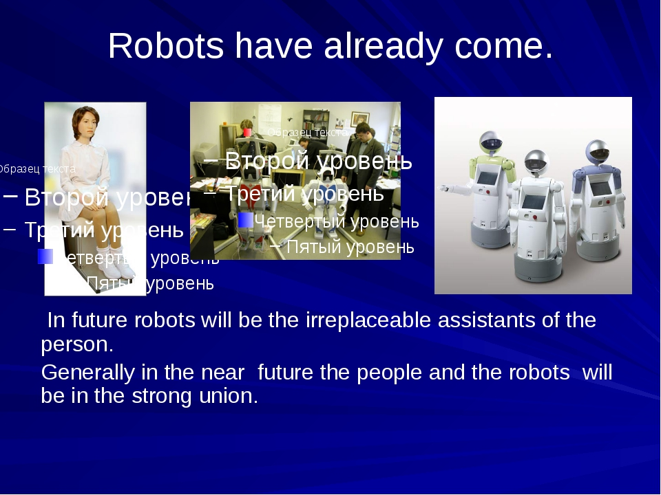 Robots have already come. In future robots will be the irreplaceable assistan...
