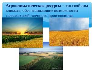 Агроклиматические ресурсы – это свойства климата, обеспечивающие возможности