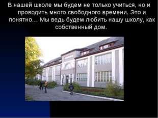 В нашей школе мы будем не только учиться, но и проводить много свободного вре