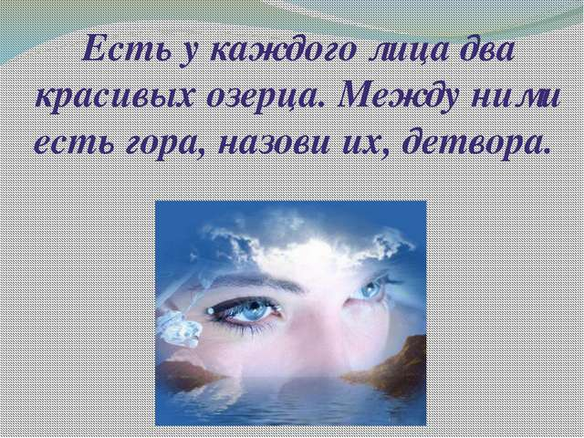Есть у каждого лица два красивых озерца. Между ними есть гора, назови их, дет...