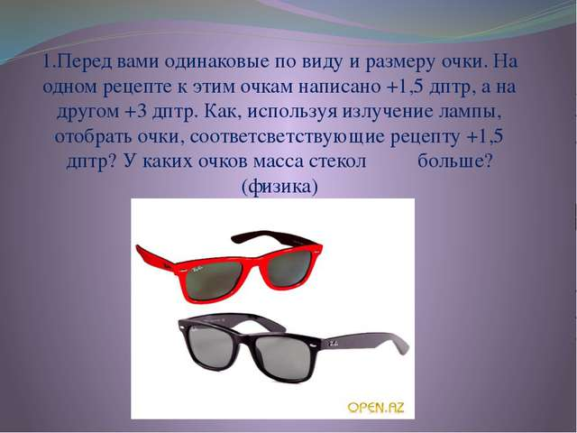 1.Перед вами одинаковые по виду и размеру очки. На одном рецепте к этим очкам...
