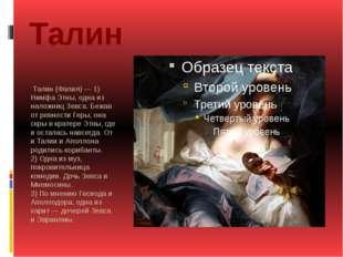 Талин Талин (Фалия) — 1) Нимфа Этны, одна из наложниц Зевса. Бежав от ревност