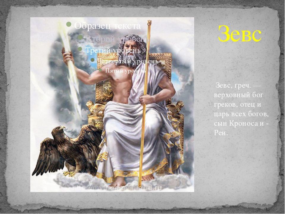 Зевс, греч. — верховный бог греков, отец и царь всех богов, сын Кроноса и -...
