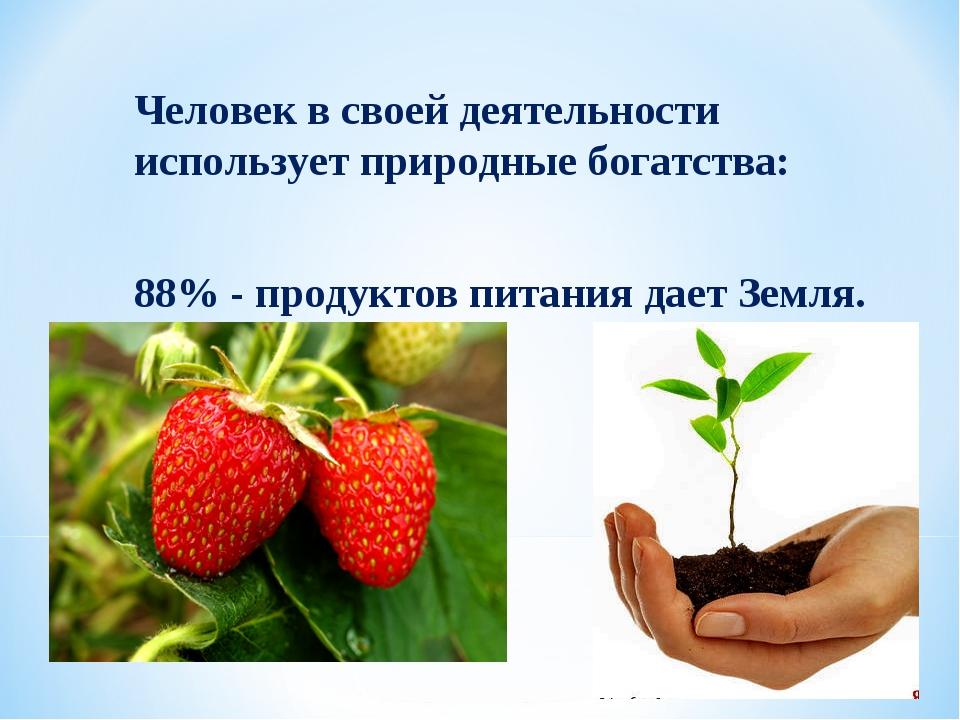 Человек в своей деятельности использует природные богатства: 88% - продуктов...