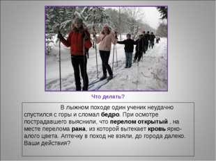 Что делать? В лыжном походе один ученик неудачно спустился с горы и сломал бе