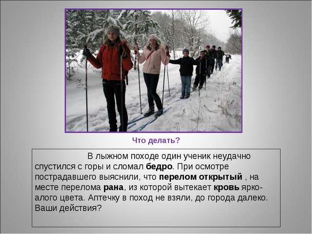 Что делать? В лыжном походе один ученик неудачно спустился с горы и сломал бе...