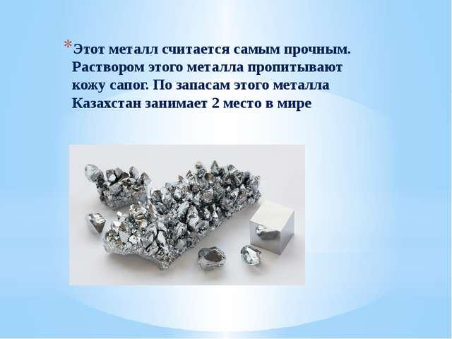 Этот металл считается самым прочным. Раствором этого металла пропитывают кожу...