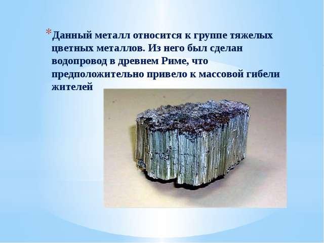 Данный металл относится к группе тяжелых цветных металлов. Из него был сдела...